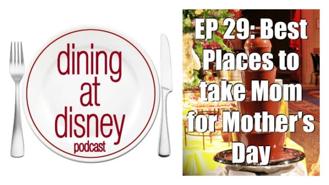 Dining at Disney Podcast episode 29 - Best places to take Mom for Mother's Day